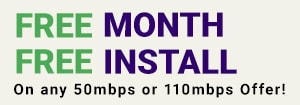 Free Month, Free Install on any 50Mbps and 110Mbps offer