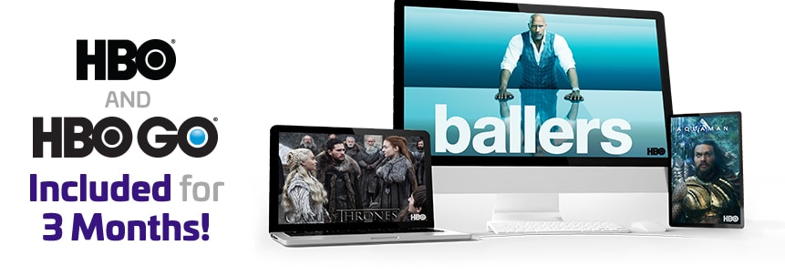 HBO and HBO GO Included for 3 Months!