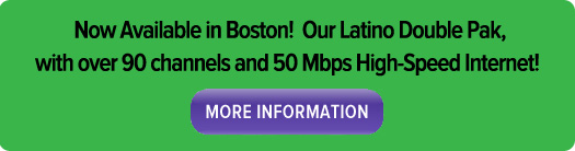 Now available in Boston! Our Latino Double Pak, with over 90 channels and 50 Mbps high-speed internet!