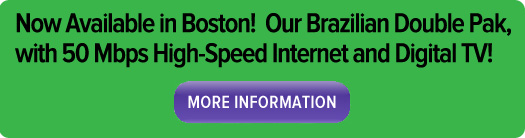 Now available in Boston! Our Brazilian Double Pak, with 50 Mbps high-speed internet and Digital TV!