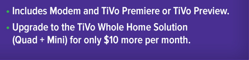 Includes Modem and TiVo Premiere or TiVo Preview  Upgrade to the TiVo Whole Home Solution (Quad + Mini) for only $10 more per month