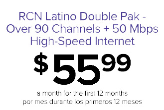 RCN Latino Double Pak - Over 90 Channels + 50 Mbps High-Speed Internet for $55.99 a month for the first 12 months {por mes durante los primeros 12 meses}
