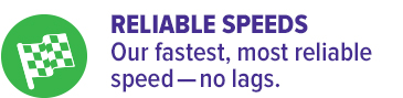 RELIABLE SPEEDSOur fastest, most reliable speed—no lags.